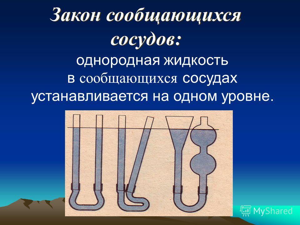 Закон сообщающихся сосудов: Закон сообщающихся сосудов: однородная жидкость в сообщающихся сосудах устанавливается на одном уровне.