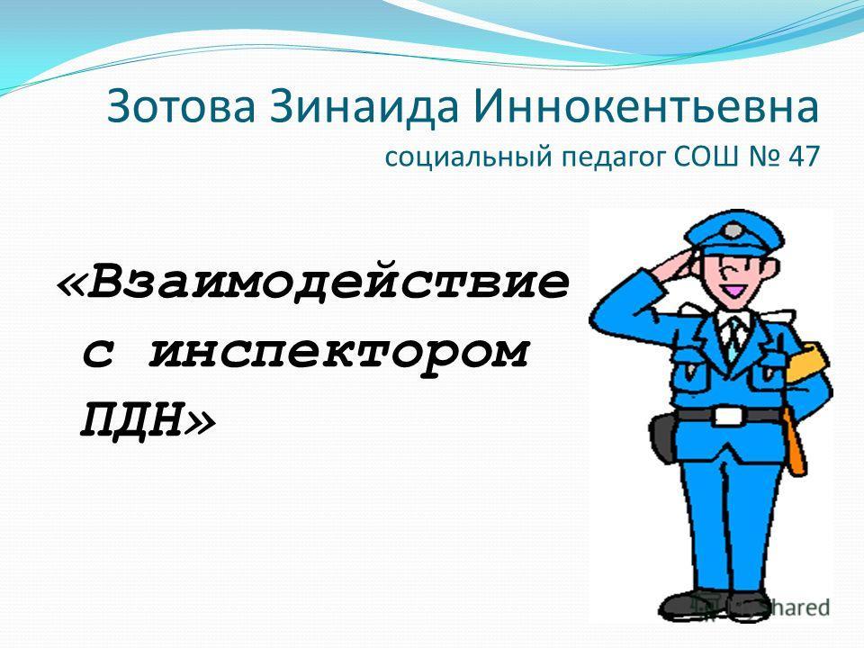 Зотова Зинаида Иннокентьевна социальный педагог СОШ 47 «Взаимодействие с инспектором ПДН»