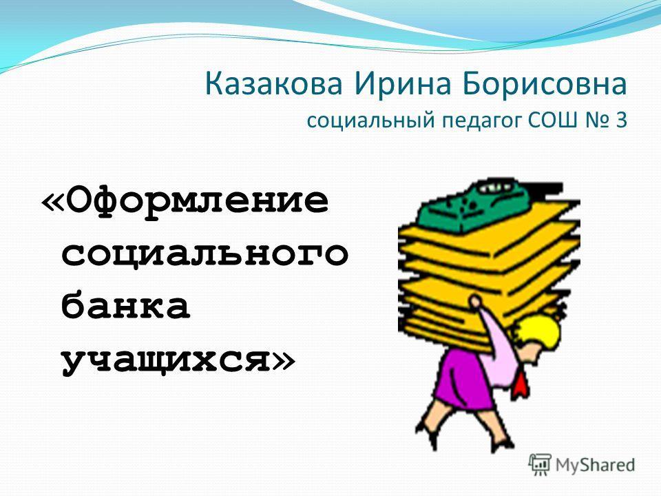 Казакова Ирина Борисовна социальный педагог СОШ 3 «Оформление социального банка учащихся»