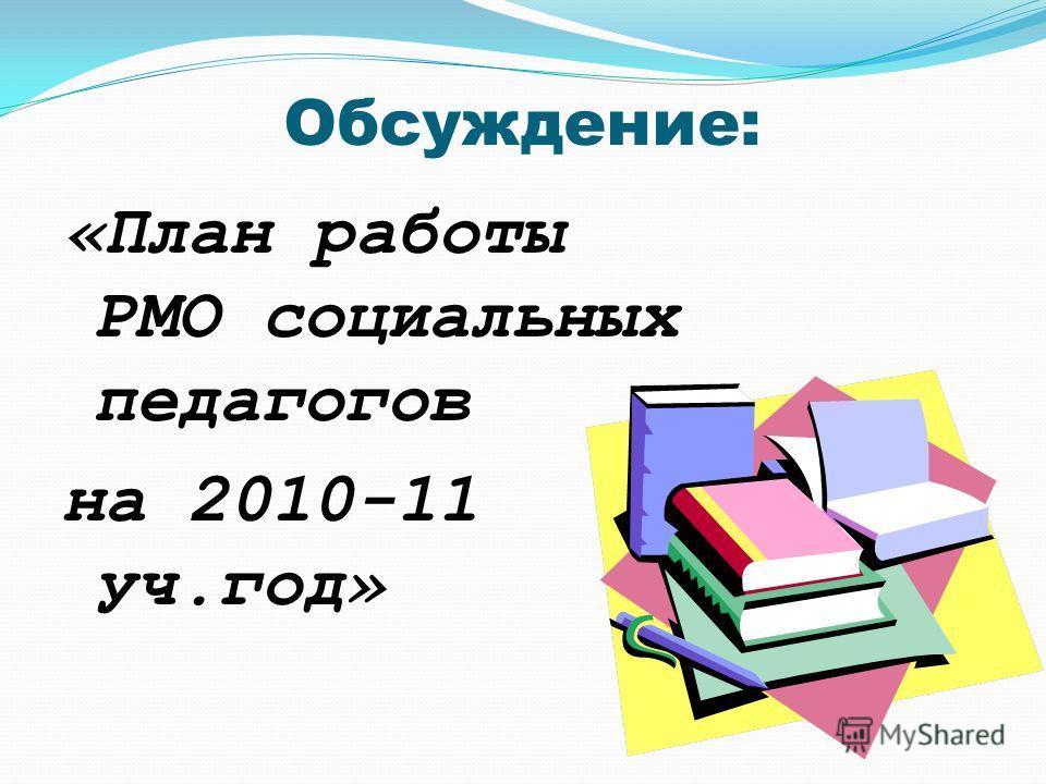 Обсуждение: «План работы РМО социальных педагогов на 2010-11 уч.год»
