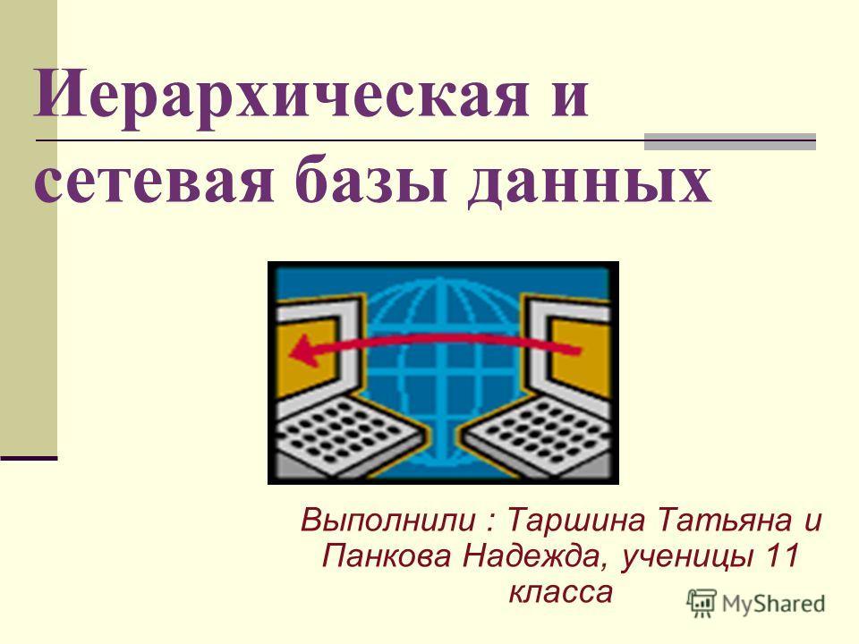 Иерархическая и сетевая базы данных Выполнили : Таршина Татьяна и Панкова Надежда, ученицы 11 класса