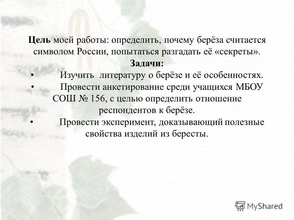 Цель моей работы: определить, почему берёза считается символом России, попытаться разгадать её «секреты». Задачи:Изучить литературу о берёзе и её особенностях.Провести анкетирование среди учащихся МБОУ СОШ 156, с целью определить отношение респондент