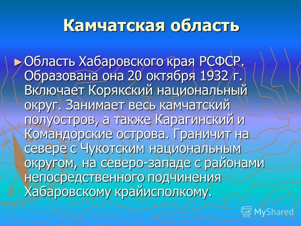 Камчатская область Область Хабаровского края РСФСР. Образована она 20 октября 1932 г. Включает Корякский национальный округ. Занимает весь камчатский полуостров, а также Карагинский и Командорские острова. Граничит на севере с Чукотским национальным