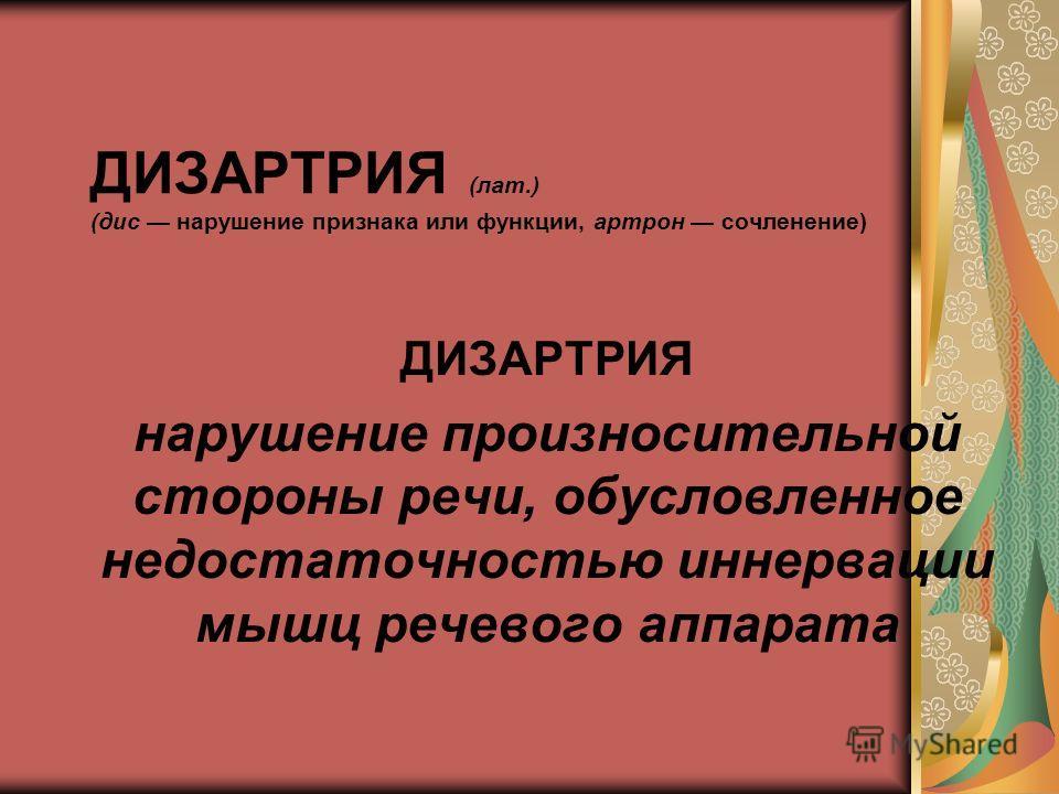 ДИЗАРТРИЯ (лат.) (дис нарушение признака или функции, артрон сочленение) ДИЗАРТРИЯ нарушение произносительной стороны речи, обусловленное недостаточностью иннервации мышц речевого аппарата