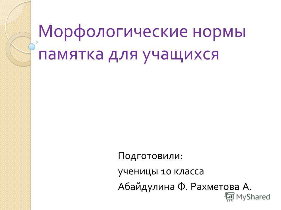 Морфологические нормы памятка для учащихся Подготовили : ученицы 10 класса Абайдулина Ф. Рахметова А.