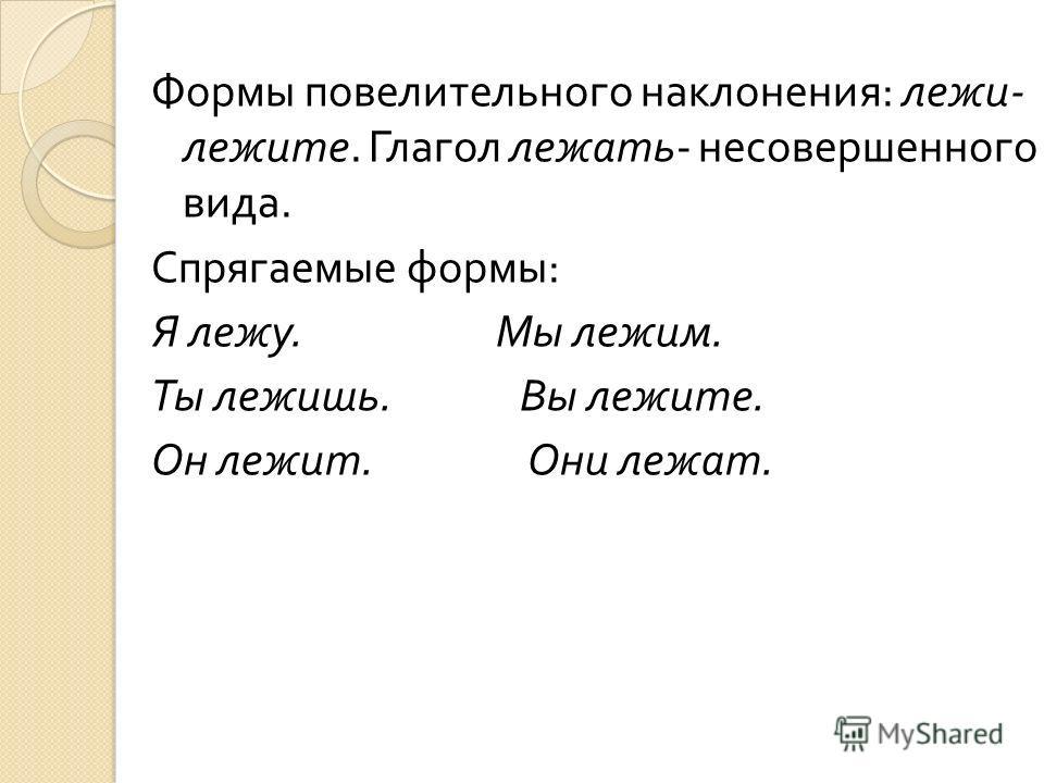 Формы повелительного наклонения : лежи - лежите. Глагол лежать - несовершенного вида. Спрягаемые формы : Я лежу. Мы лежим. Ты лежишь. Вы лежите. Он лежит. Они лежат.