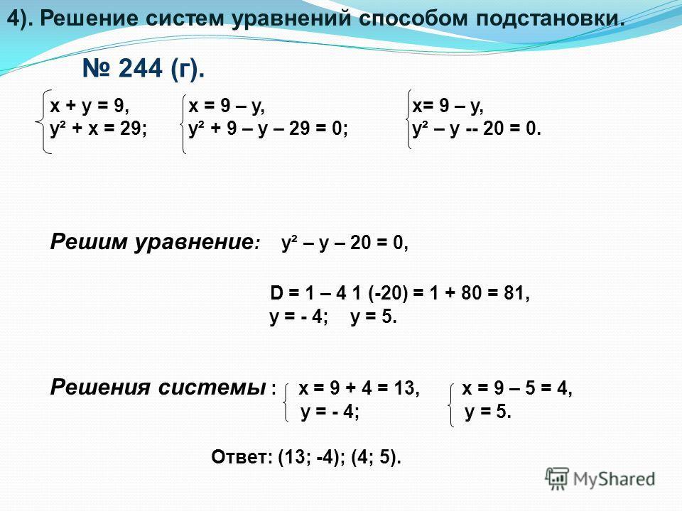 Решим уравнение : y² – y – 20 = 0, D = 1 – 4 1 (-20) = 1 + 80 = 81, y = - 4; y = 5. Решения системы : x = 9 + 4 = 13, x = 9 – 5 = 4, y = - 4; y = 5. Ответ: (13; -4); (4; 5). 244 (г). x + y = 9, y² + x = 29; x = 9 – y, y² + 9 – y – 29 = 0; x= 9 – y, y