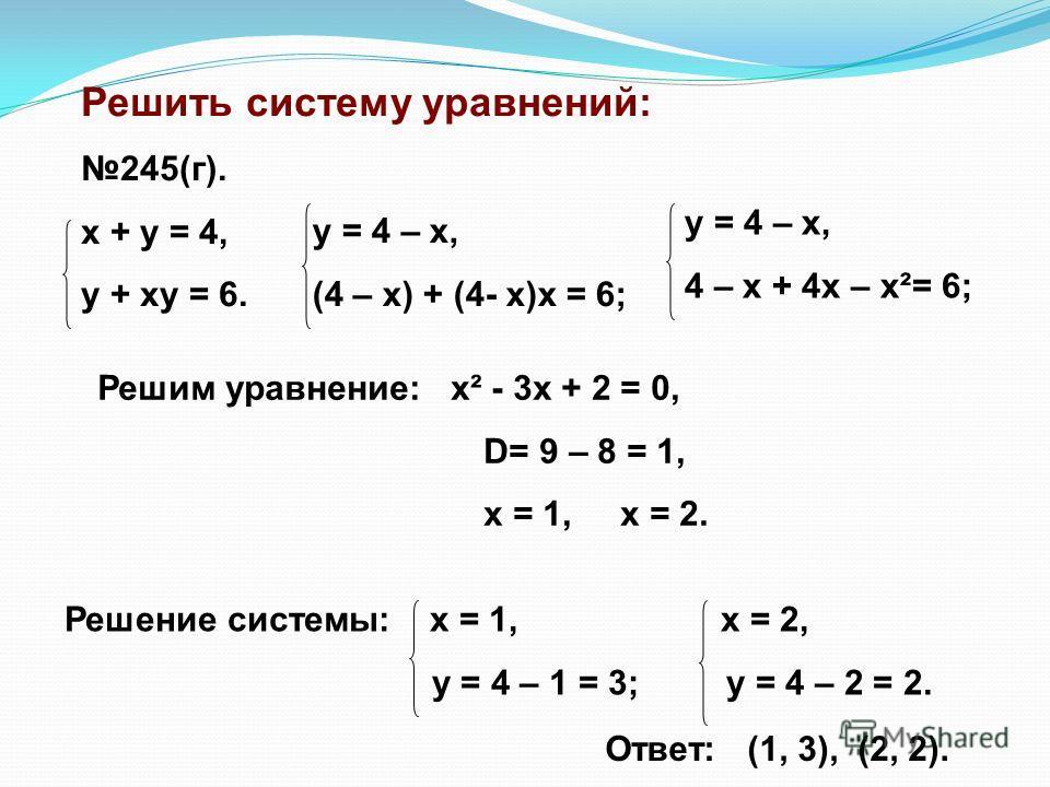 Решить систему уравнений: 245(г). x + y = 4, y + xy = 6. y = 4 – x, (4 – x) + (4- x)x = 6; y = 4 – x, 4 – x + 4x – x²= 6; Решим уравнение: x² - 3x + 2 = 0, D= 9 – 8 = 1, x = 1, x = 2. Решение системы: x = 1, x = 2, y = 4 – 1 = 3; y = 4 – 2 = 2. Ответ