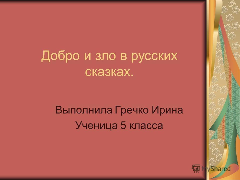 Добро и зло в русских сказках. Выполнила Гречко Ирина Ученица 5 класса