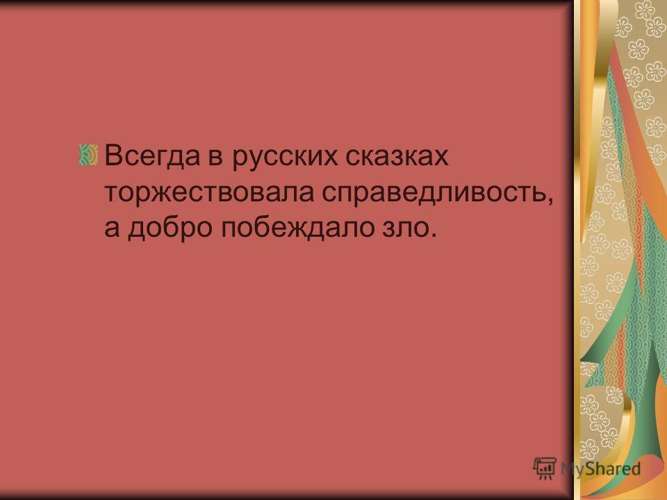 Всегда в русских сказках торжествовала справедливость, а добро побеждало зло.