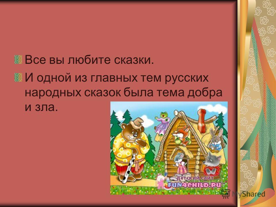 Все вы любите сказки. И одной из главных тем русских народных сказок была тема добра и зла.