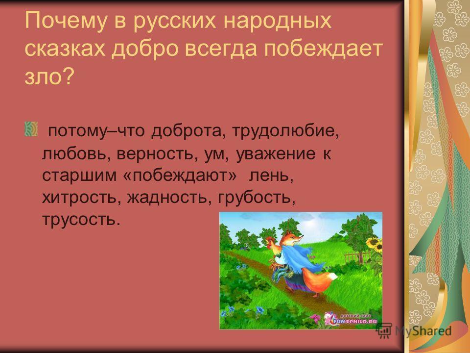 Почему в русских народных сказках добро всегда побеждает зло? потому–что доброта, трудолюбие, любовь, верность, ум, уважение к старшим «побеждают» лень, хитрость, жадность, грубость, трусость.