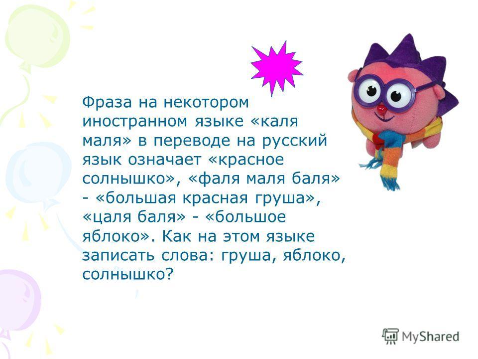 Фраза на некотором иностранном языке «каля маля» в переводе на русский язык означает «красное солнышко», «фаля маля баля» - «большая красная груша», «цаля баля» - «большое яблоко». Как на этом языке записать слова: груша, яблоко, солнышко?