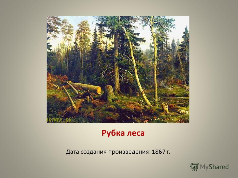 Рубка леса Дата создания произведения: 1867 г.