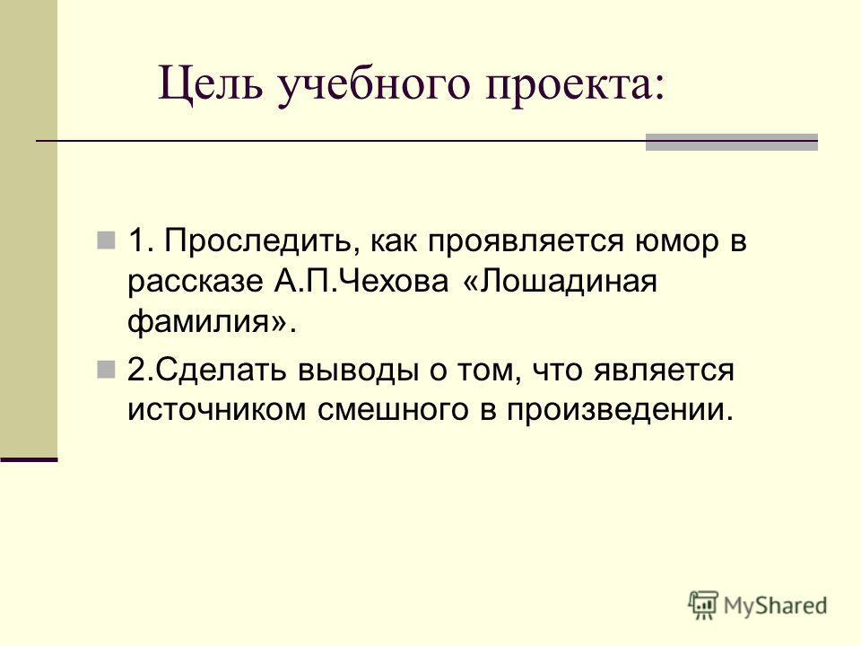 Цель учебного проекта: 1. Проследить, как проявляется юмор в рассказе А.П.Чехова «Лошадиная фамилия». 2.Сделать выводы о том, что является источником смешного в произведении.
