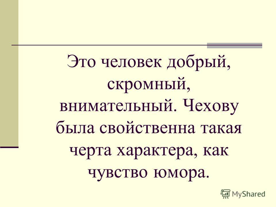 Это человек добрый, скромный, внимательный. Чехову была свойственна такая черта характера, как чувство юмора.