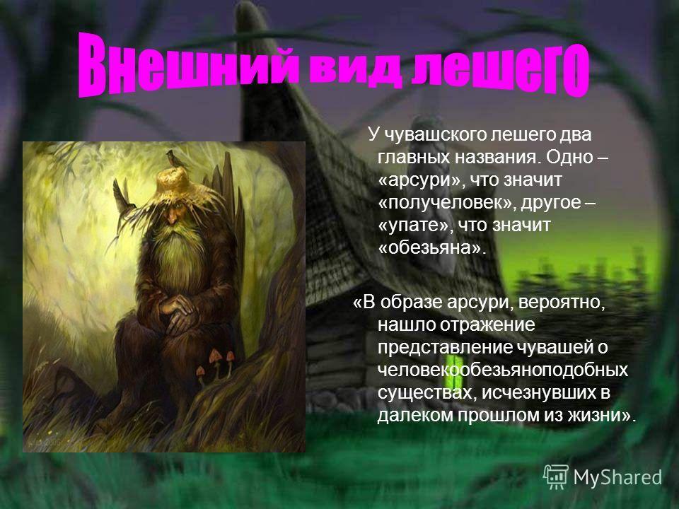 У чувашского лешего два главных названия. Одно – «арсури», что значит «получеловек», другое – «упате», что значит «обезьяна». «В образе арсури, вероятно, нашло отражение представление чувашей о человекообезьяноподобных существах, исчезнувших в далеко