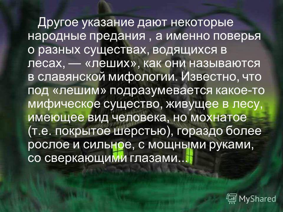 Другое указание дают некоторые народные предания, а именно поверья о разных существах, водящихся в лесах, «леших», как они называются в славянской мифологии. Известно, что под «лешим» подразумевается какое-то мифическое существо, живущее в лесу, имею