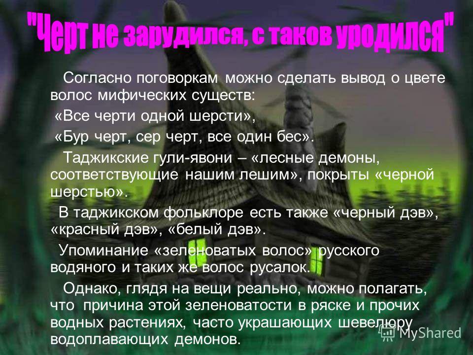 Согласно поговоркам можно сделать вывод о цвете волос мифических существ: «Все черти одной шерсти», «Бур черт, сер черт, все один бес». Таджикские гули-явони – «лесные демоны, соответствующие нашим лешим», покрыты «черной шерстью». В таджикском фольк