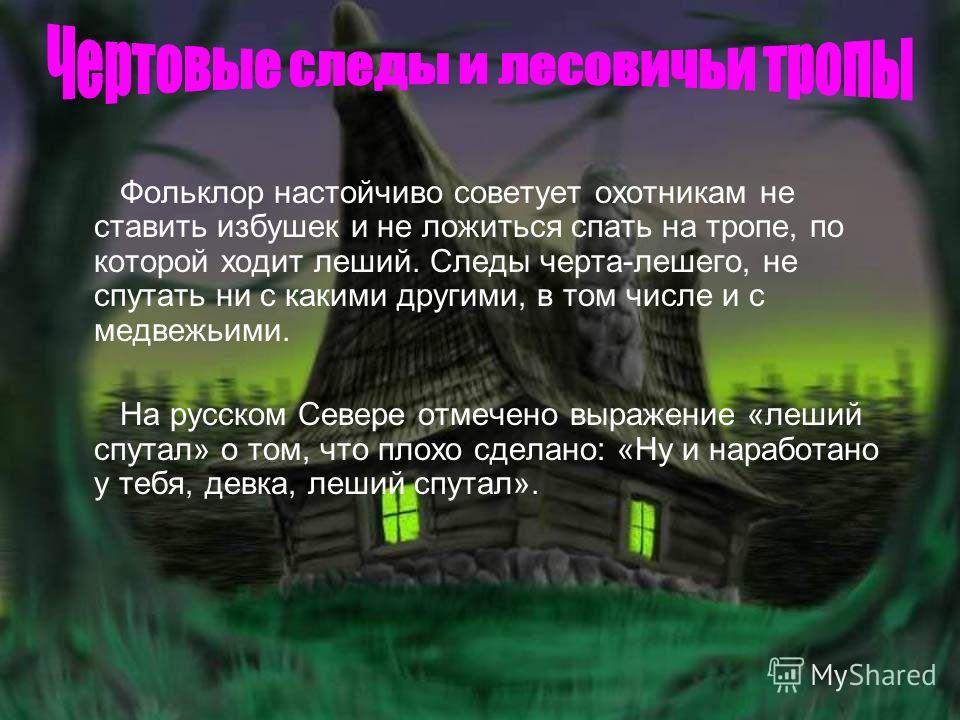 Фольклор настойчиво советует охотникам не ставить избушек и не ложиться спать на тропе, по которой ходит леший. Следы черта-лешего, не спутать ни с какими другими, в том числе и с медвежьими. На русском Севере отмечено выражение «леший спутал» о том,