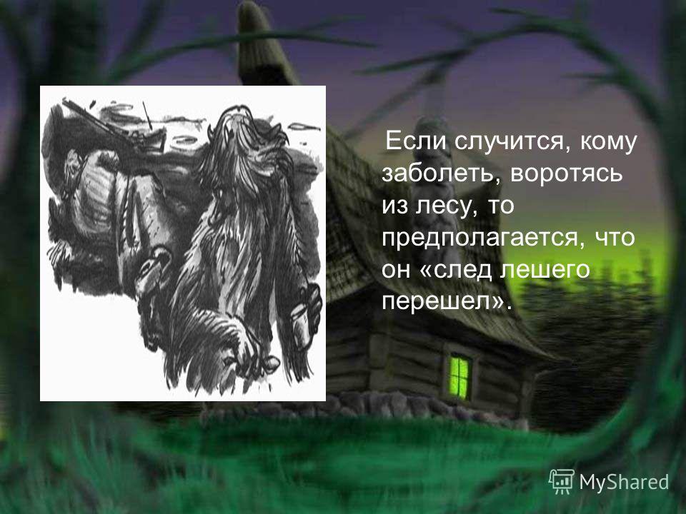 Если случится, кому заболеть, воротясь из лесу, то предполагается, что он «след лешего перешел».