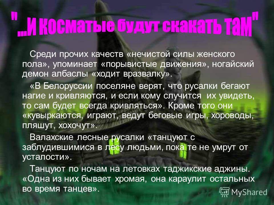 Среди прочих качеств «нечистой силы женского пола», упоминает «порывистые движения», ногайский демон албаслы «ходит вразвалку». «В Белоруссии поселяне верят, что русалки бегают нагие и кривляются, и если кому случится их увидеть, то сам будет всегда