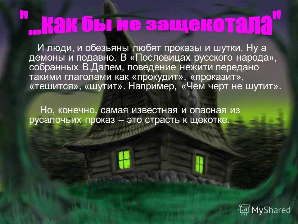 И люди, и обезьяны любят проказы и шутки. Ну а демоны и подавно. В «Пословицах русского народа», собранных В.Далем, поведение нежити передано такими глаголами как «прокудит», «проказит», «тешится», «шутит». Например, «Чем черт не шутит». Но, конечно,