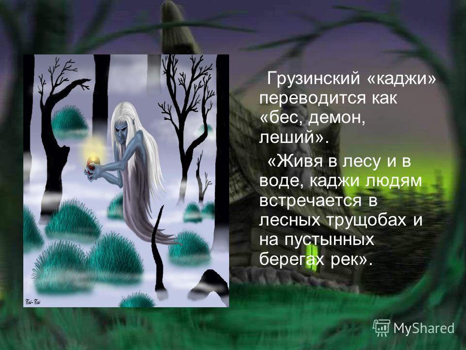 Грузинский «каджи» переводится как «бес, демон, леший». «Живя в лесу и в воде, каджи людям встречается в лесных трущобах и на пустынных берегах рек».