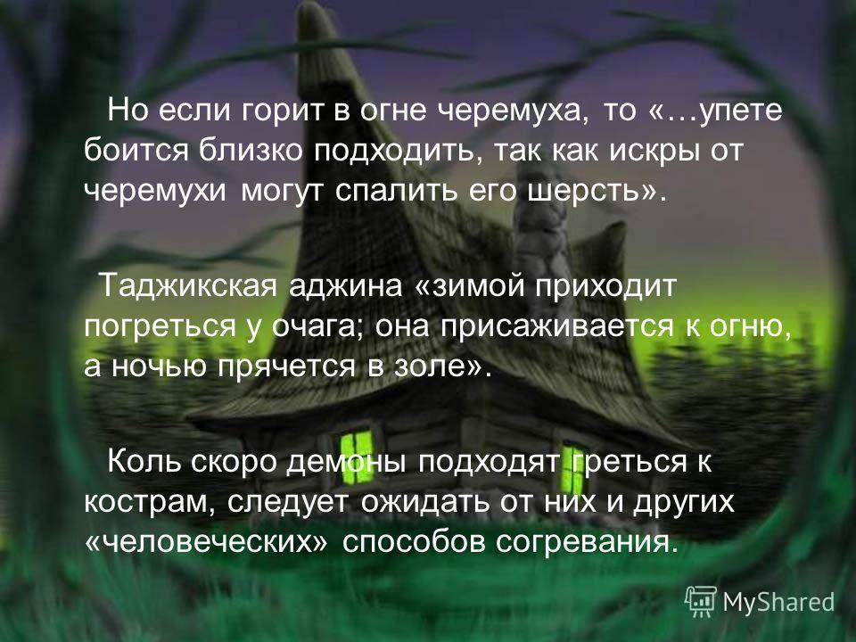 Но если горит в огне черемуха, то «…упете боится близко подходить, так как искры от черемухи могут спалить его шерсть». Таджикская аджина «зимой приходит погреться у очага; она присаживается к огню, а ночью прячется в золе». Коль скоро демоны подходя