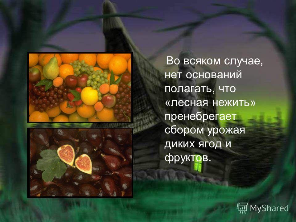 Во всяком случае, нет оснований полагать, что «лесная нежить» пренебрегает сбором урожая диких ягод и фруктов.
