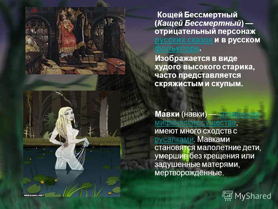Кощей Бессмертный (Кащей Бессмертный) отрицательный персонаж русских сказок и в русском фольклоре. русских сказок фольклоре Изображается в виде худого высокого старика, часто представляется скряжистым и скупым. Ма́вки (на́вки) славянские мифические с