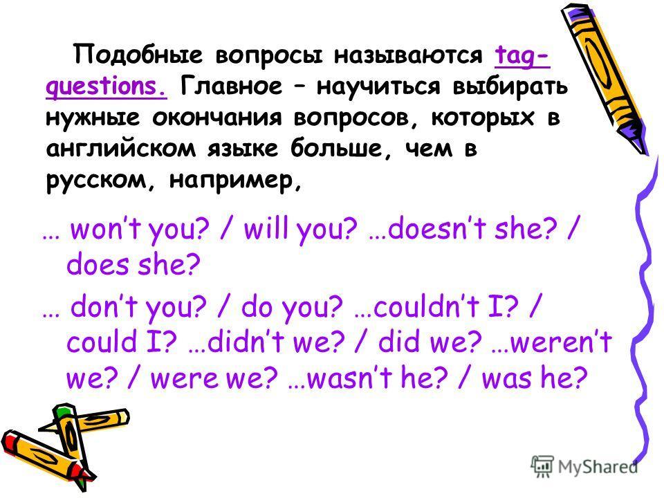 Tag-questions (разделительные вопросы) В английском языке существуют специальные окончания вопросов, которые очень важны для поддержания беседы. Они помогают перебросить «мостик» к собеседнику, чтобы тот смог продолжить беседу. E.g. She is a very goo