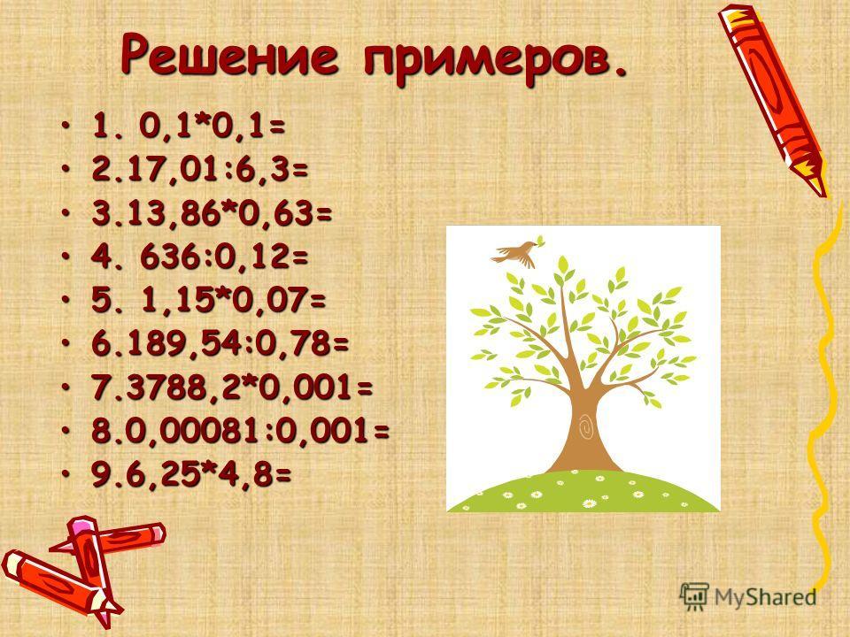 Решение примеров. 1. 0,1*0,1=1. 0,1*0,1= 2.17,01:6,3=2.17,01:6,3= 3.13,86*0,63=3.13,86*0,63= 4. 636:0,12=4. 636:0,12= 5. 1,15*0,07=5. 1,15*0,07= 6.189,54:0,78=6.189,54:0,78= 7.3788,2*0,001=7.3788,2*0,001= 8.0,00081:0,001=8.0,00081:0,001= 9.6,25*4,8=9