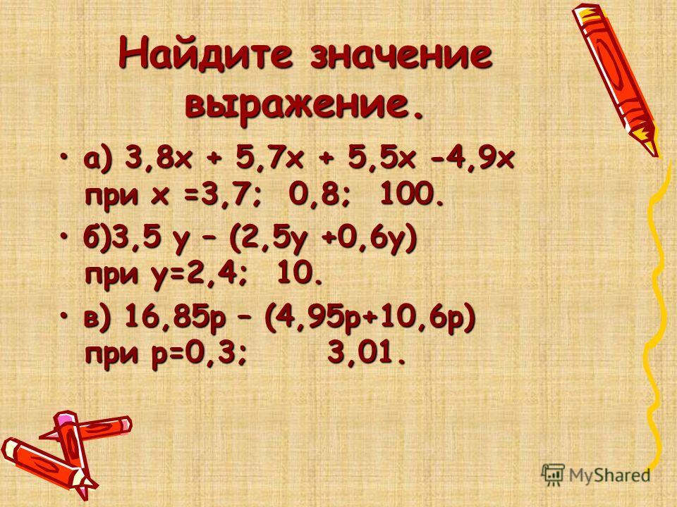 Найдите значение выражение. а) 3,8х + 5,7х + 5,5х -4,9х при х =3,7; 0,8; 100.а) 3,8х + 5,7х + 5,5х -4,9х при х =3,7; 0,8; 100. б)3,5 у – (2,5у +0,6у) при у=2,4; 10.б)3,5 у – (2,5у +0,6у) при у=2,4; 10. в) 16,85р – (4,95р+10,6р) при р=0,3; 3,01.в) 16,