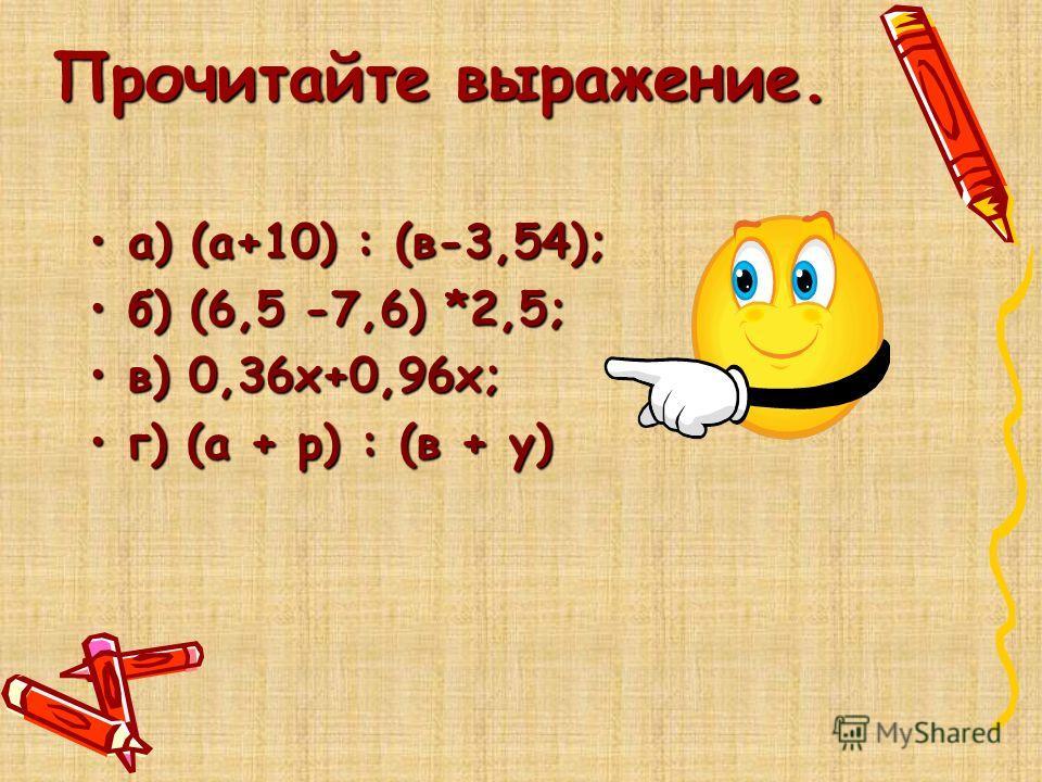 Прочитайте выражение. а) (а+10) : (в-3,54);а) (а+10) : (в-3,54); б) (6,5 -7,6) *2,5;б) (6,5 -7,6) *2,5; в) 0,36х+0,96х;в) 0,36х+0,96х; г) (а + р) : (в + у)г) (а + р) : (в + у)