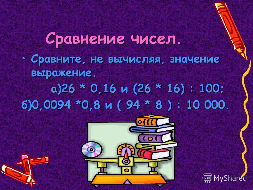 Сравнение чисел. Сравните, не вычисляя, значение выражение.Сравните, не вычисляя, значение выражение. а)26 * 0,16 и (26 * 16) : 100; а)26 * 0,16 и (26 * 16) : 100; б)0,0094 *0,8 и ( 94 * 8 ) : 10 000.