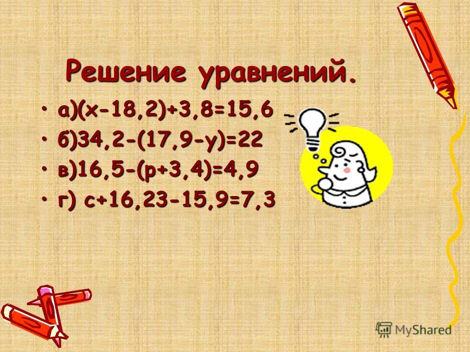 Решение уравнений. а)(х-18,2)+3,8=15,6а)(х-18,2)+3,8=15,6 б)34,2-(17,9-у)=22б)34,2-(17,9-у)=22 в)16,5-(р+3,4)=4,9в)16,5-(р+3,4)=4,9 г) с+16,23-15,9=7,3г) с+16,23-15,9=7,3