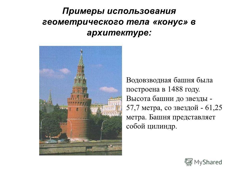 Примеры использования геометрического тела «конус» в архитектуре: Водовзводная башня была построена в 1488 году. Высота башни до звезды - 57,7 метра, со звездой - 61,25 метра. Башня представляет собой цилиндр.