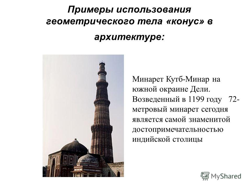 Примеры использования геометрического тела «конус» в архитектуре: Минарет Кутб-Минар на южной окраине Дели. Возведенный в 1199 году 72- метровый минарет сегодня является самой знаменитой достопримечательностью индийской столицы