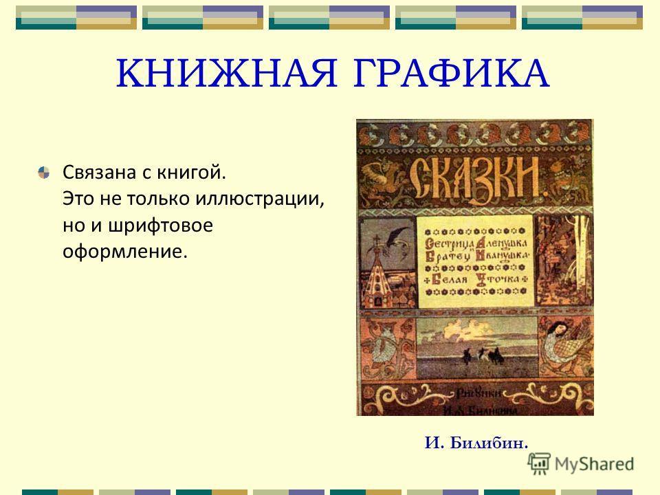 КНИЖНАЯ ГРАФИКА Связана с книгой. Это не только иллюстрации, но и шрифтовое оформление. И. Билибин.