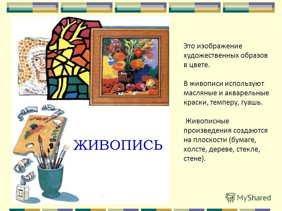 ЖИВОПИСЬ Это изображение художественных образов в цвете. В живописи используют масляные и акварельные краски, темперу, гуашь. Живописные произведения создаются на плоскости (бумаге, холсте, дереве, стекле, стене).