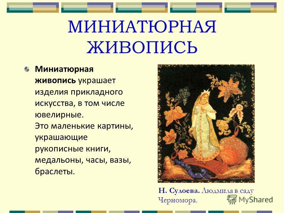 МИНИАТЮРНАЯ ЖИВОПИСЬ Миниатюрная живопись украшает изделия прикладного искусства, в том числе ювелирные. Это маленькие картины, украшающие рукописные книги, медальоны, часы, вазы, браслеты. Н. Сулоева. Людмила в саду Черномора.