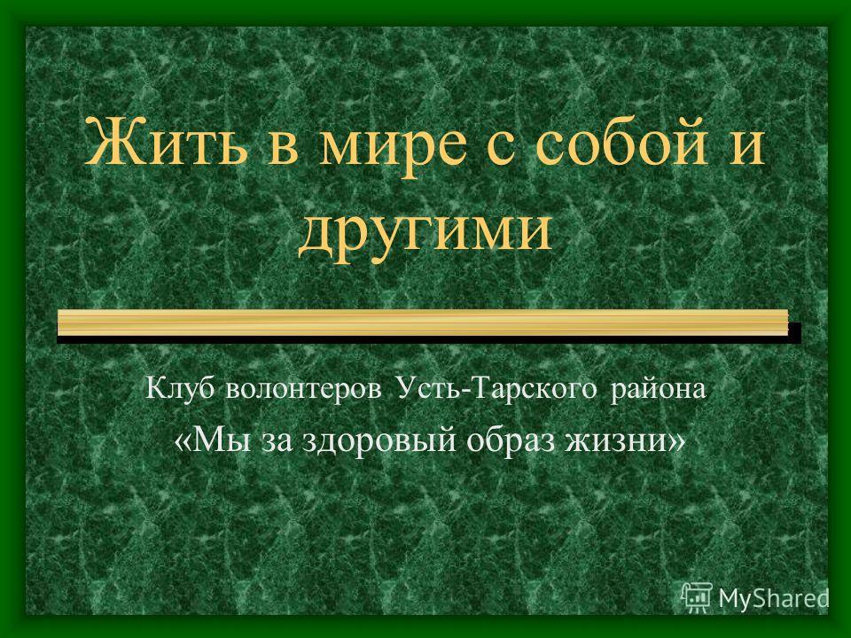 Жить в мире с собой и другими Клуб волонтеров Усть-Тарского района «Мы за здоровый образ жизни»