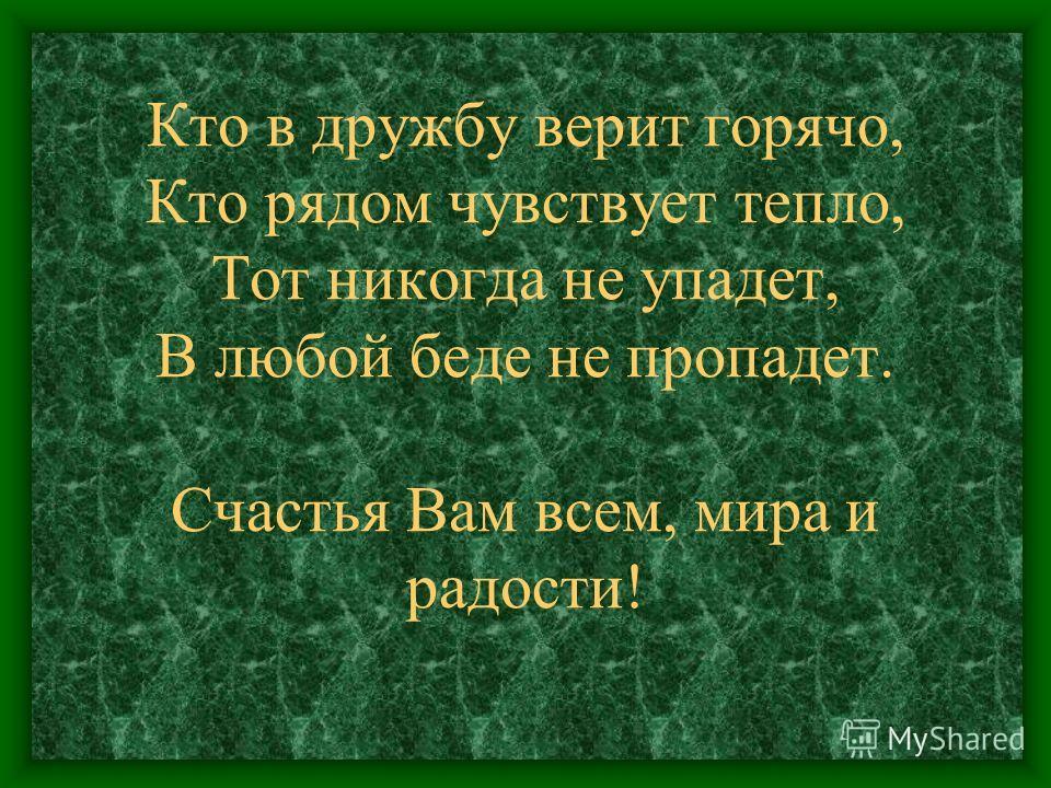 Кто в дружбу верит горячо, Кто рядом чувствует тепло, Тот никогда не упадет, В любой беде не пропадет. Счастья Вам всем, мира и радости!