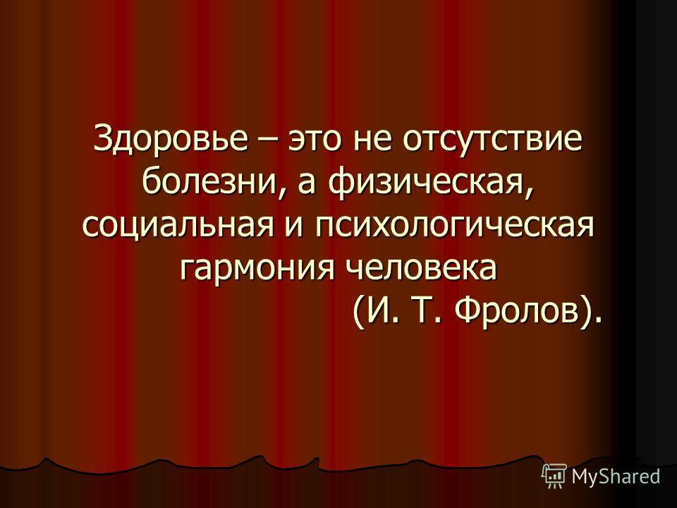Здоровье – это не отсутствие болезни, а физическая, социальная и психологическая гармония человека (И. Т. Фролов).