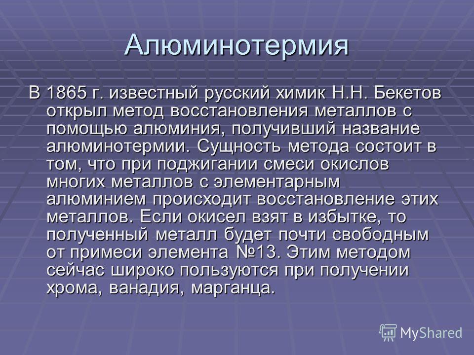 Алюминотермия В 1865 г. известный русский химик Н.Н. Бекетов открыл метод восстановления металлов с помощью алюминия, получивший название алюминотермии. Сущность метода состоит в том, что при поджигании смеси окислов многих металлов с элементарным ал