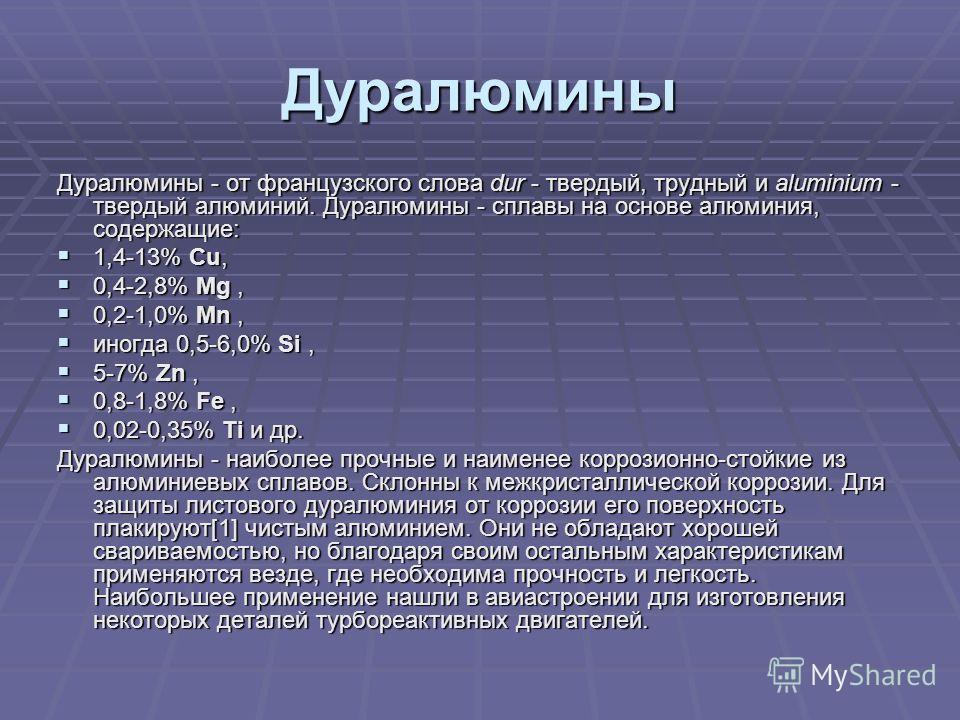Дуралюмины Дуралюмины - от французского слова dur - твердый, трудный и aluminium - твердый алюминий. Дуралюмины - сплавы на основе алюминия, содержащие: 1,4-13% Cu, 1,4-13% Cu, 0,4-2,8% Mg, 0,4-2,8% Mg, 0,2-1,0% Mn, 0,2-1,0% Mn, иногда 0,5-6,0% Si, и