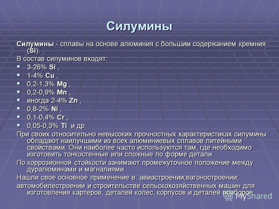 Силумины Силумины - сплавы на основе алюминия с большим содержанием кремния (Si). В состав силуминов входят: 3-26% Si, 3-26% Si, 1-4% Cu, 1-4% Cu, 0,2-1,3% Mg, 0,2-1,3% Mg, 0,2-0,9% Mn, 0,2-0,9% Mn, иногда 2-4% Zn, иногда 2-4% Zn, 0,8-2% Ni, 0,8-2% N