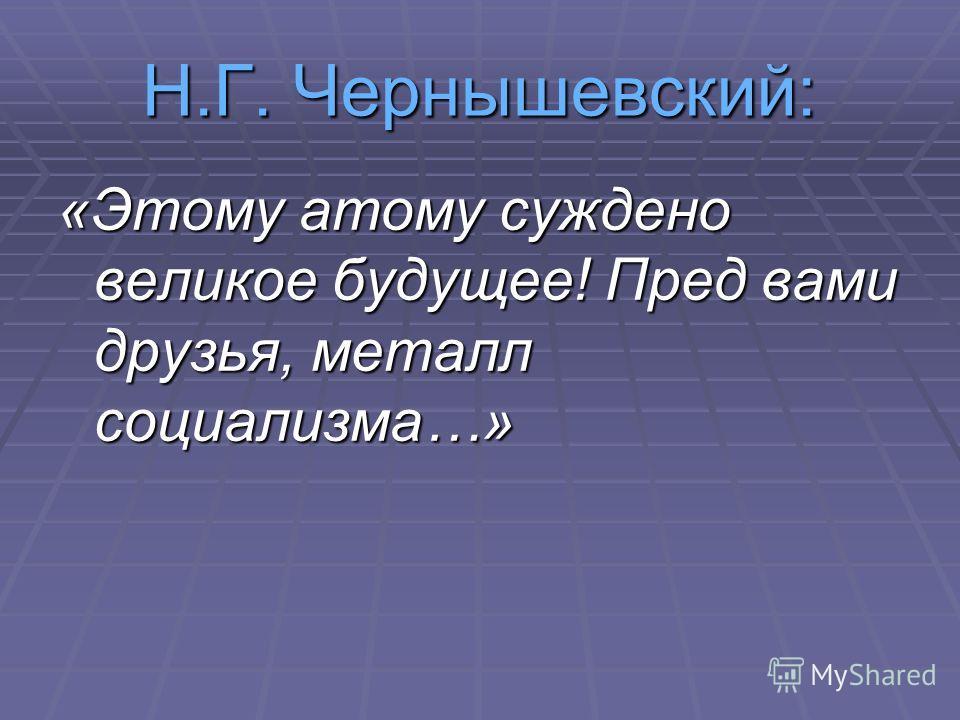 Н.Г. Чернышевский: «Этому атому суждено великое будущее! Пред вами друзья, металл социализма…»
