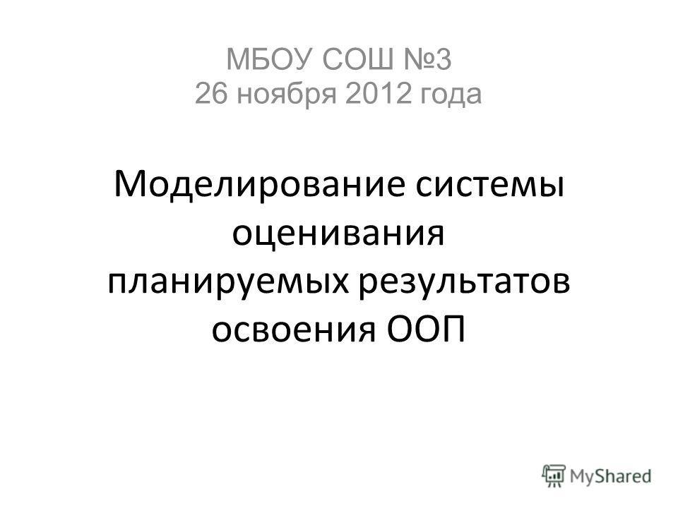 Моделирование системы оценивания планируемых результатов освоения ООП МБОУ СОШ 3 26 ноября 2012 года